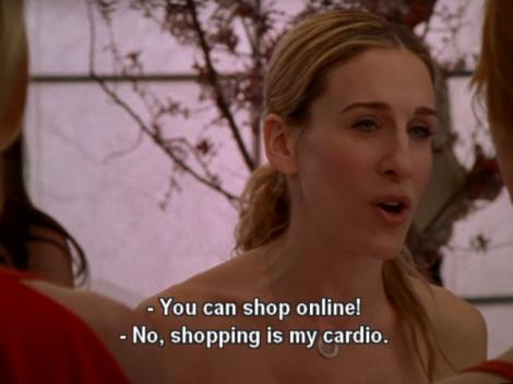 "Carrie Bradshaw ""Shopping is my cardio"""